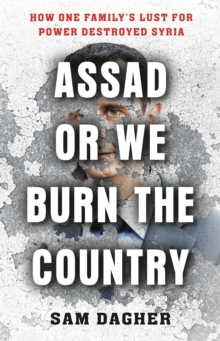 Image for Assad or we burn the country  : how one family's lust for power destroyed Syria