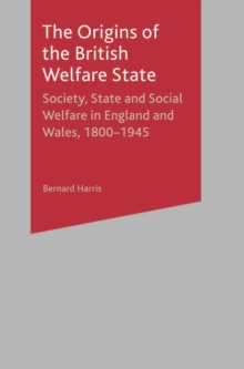 Image for The origins of the British welfare state  : society, state and social welfare in England and Wales, 1800-1945