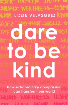 Dare to be kind  : how extraordinary compassion can transform our world - Velasquez, Lizzie