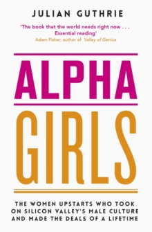 Image for Alpha girls  : the women upstarts who took on Silicon Valley's male culture and made the deals of a lifetime