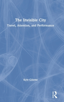 Image for The invisible city  : travel, attention, and performance