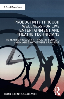 Image for Productivity through wellness for live entertainment and theatre technicians  : increasing productivity, avoiding burnout, and maximizing the value of an hour