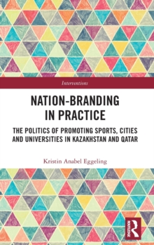 Image for Nation-branding in practice  : the politics of promoting sports, cities and universities in Kazakhstan and Qatar