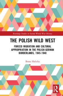 Image for The Polish Wild West : Forced Migration and Cultural Appropriation in the Polish-German Borderlands, 1945-1948