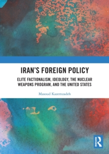 Image for Iran's foreign policy  : elite factionalism, ideology, the nuclear weapons program, and the United States
