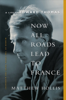 Image for Now All Roads Lead to France : A Life of Edward Thomas