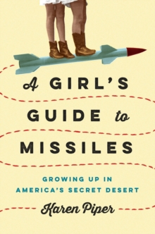 A Girl's Guide to Missiles: Growing Up in America's Secret Desert