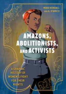 Amazons, Abolitionists, and Activists : A Graphic History of Women's Fight for Their Rights - Kendall, Mikki