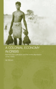 A Colonial Economy in Crisis: Burma's Rice Cultivators and the World Depression of the 1930s (Routledge Studies in the Modern History of Asia)