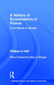 A History of Econometrics in France: From Nature to Models (Routledge Studies in the History of Economics)