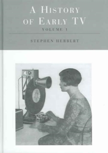 A History of Early Television (Routledge Library of Media and Cultural Studies) (Three volume set)