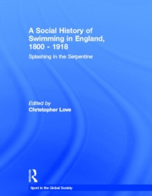 A Social History of Swimming in England, 1800 – 1918: Splashing in the Serpentine (Sport in the Global Society)