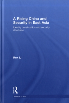 A Rising China and Security in East Asia: Identity Construction and Security Discourse (Politics in Asia)
