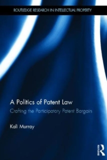 A Politics of Patent Law: Crafting the Participatory Patent Bargain (Routledge Research in Intellectual Property)