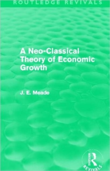 A Neo-Classical Theory of Economic Growth (Routledge Revivals) (Collected Works of James Meade)