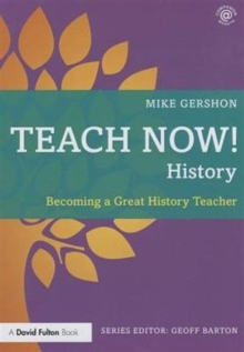 Teach now! History  : becoming a great history teacher - Gershon, Mike (King Edward VI School, UK)