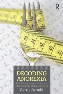 Decoding anorexia  : how breakthroughs in science offer hope for eating disorders - Arnold, Carrie