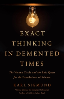 Image for Exact thinking in demented times  : the Vienna Circle and the epic quest for the foundations of science