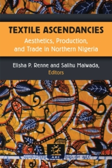 Image for Textile Ascendancies : Aesthetics, Production, and Trade in Northern Nigeria