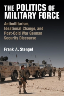 Image for The Politics of Military Force : Antimilitarism, Ideational Change, and Postwar German Security Discourse