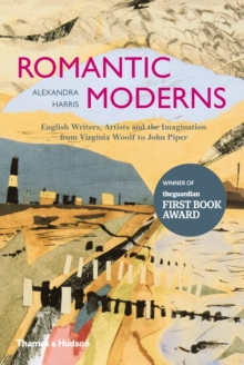 Romantic moderns  : English writers, artists and the imagination from Virginia Woolf to John Piper - Harris, Alexandra