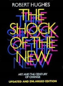 The Shock of the New : Art and the Century of Change - Hughes, Robert