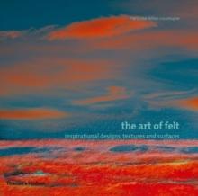 The art of felt  : inspirational designs, textures and surfaces - Tellier-Loumagne, Franðcoise