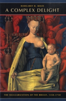 Image for A complex delight  : the secularization of the breast, 1350-1750