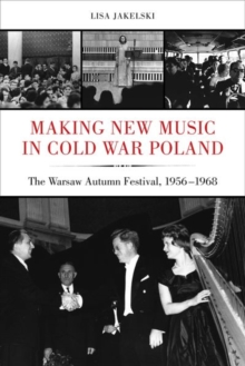 Image for Making new music in Cold War Poland  : the Warsaw Autumn Festival, 1956-1968