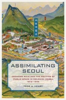 Image for Assimilating Seoul  : Japanese rule and the politics of public space in colonial Korea, 1910-1945