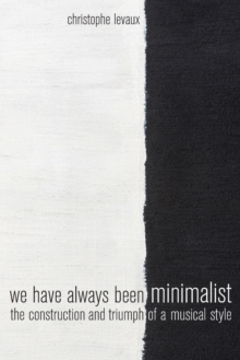 Image for We Have Always Been Minimalist : The Construction and Triumph of a Musical Style