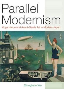 Image for Parallel Modernism : Koga Harue and Avant-Garde Art in Modern Japan