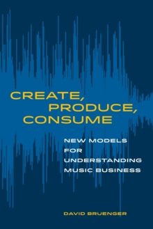 Image for Create, Produce, Consume : New Models for Understanding Music Business