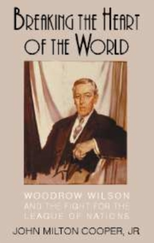 Image for Breaking the heart of the world  : Woodrow Wilson and the fight for the League of Nations