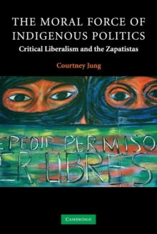 Image for The Moral Force of Indigenous Politics : Critical Liberalism and the Zapatistas