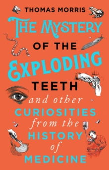Image for The mystery of the exploding teeth and other curiosities from the history of medicine