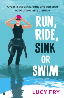 Image for Run, ride, sink or swim  : a year in the exhilarating and addictive world of women's triathlon