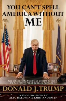 Image for You can't spell America without ME  : the really tremendous inside story of my fantastic first year as President Donald J. Trump