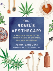 Image for The Rebel's Apothecary : A Practical Guide to the Healing Magic of Cannabis, Cbd, and Mushrooms