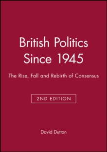 Image for British politics since 1945  : the rise, fall and rebirth of consensus