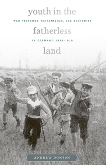 Image for Youth in the fatherless land  : war pedagogy, nationalism, and authority in Germany, 1914-1918