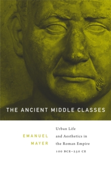 Image for The ancient middle classes  : urbanlife and aesthetics in the Roman Empire, 100 BCE-250 CE