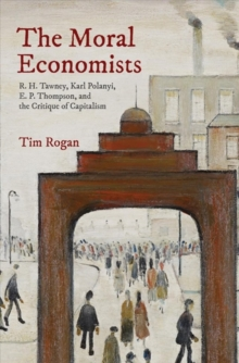 Image for The moral economists  : R.H. Tawney, Karl Polanyi, E.P. Thompson, and the critique of capitalism