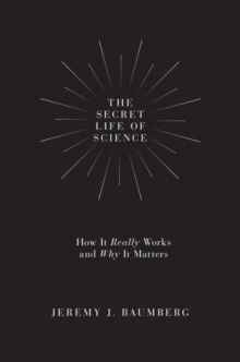 Image for The secret life of science  : how it really works and why it matters