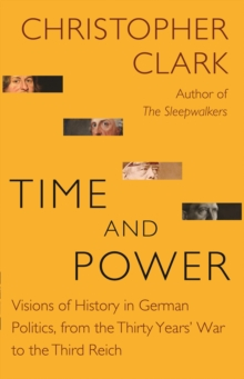 Image for Time and power  : visions of history in German politics, from the Thirty Years' War to the Third Reich