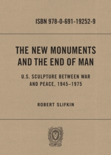 Image for The New Monuments and the End of Man: U.S. Sculpture between War and Peace, 1945-1975
