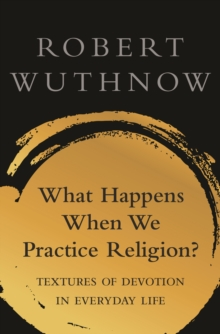 Image for What Happens When We Practice Religion? : Textures of Devotion in Everyday Life