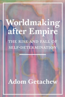 Image for Worldmaking after Empire : The Rise and Fall of Self-Determination