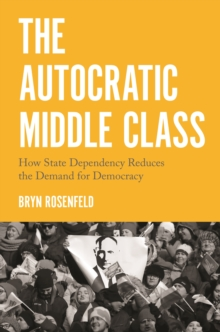 Image for The Autocratic Middle Class: How State Dependency Reduces the Demand for Democracy