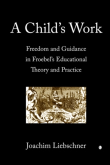 Image for A Child's Work : Freedom and Guidance in Froebel's Educational Theory and Practise